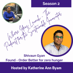 Found - Order Better for Zero Hunger with Shivaun Gyan on The Podcast Where Ideas Launch - Hosted by Katherine Ann Byam