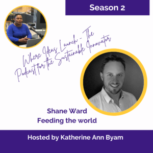 Feeding the World - Shane Ward on Where Ideas Launch - The Podcast for the Sustainable Innovator hosted by Katherine Ann Byam