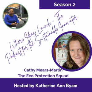 The Eco Protection Squad - Cathy Mears Martin on Where Ideas Launch - The Podcast for the sustainable innovator hosted by Katherine Ann Byam