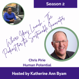 Human Potential with Chris Pirie - On the Podcast Where Ideas Launch The Podcast for the Sustainable Innovator Hosted by Katherine Ann Byam