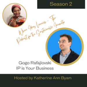 Gogo Rafajlovski on IP - Where Ideas Launch the Podcast for the Sustainable Innovator Hosted by Katherine Ann Byam
